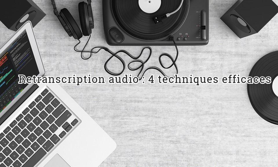 Retranscription audio : 4 techniques efficaces