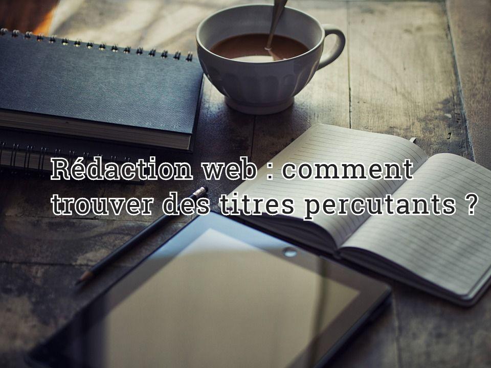Rédaction web : comment trouver des titres percutants ?