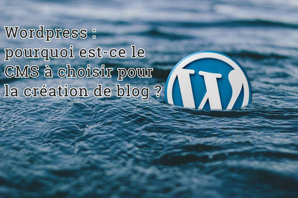 Wordpress : pourquoi est-ce le CMS à choisir pour la création de blog ?