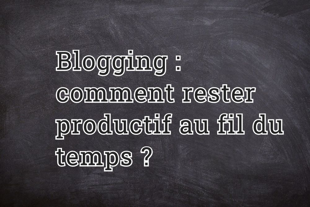 Blogging : comment rester productif au fil du temps ?