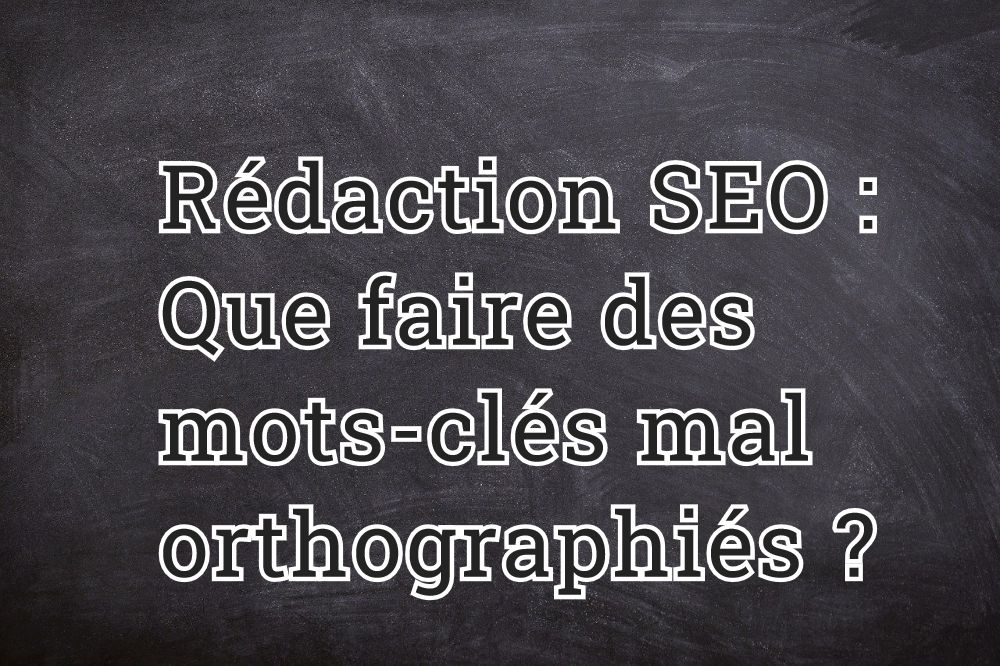 Rédaction SEO : que faire des mots-clés mal orthographiés ?