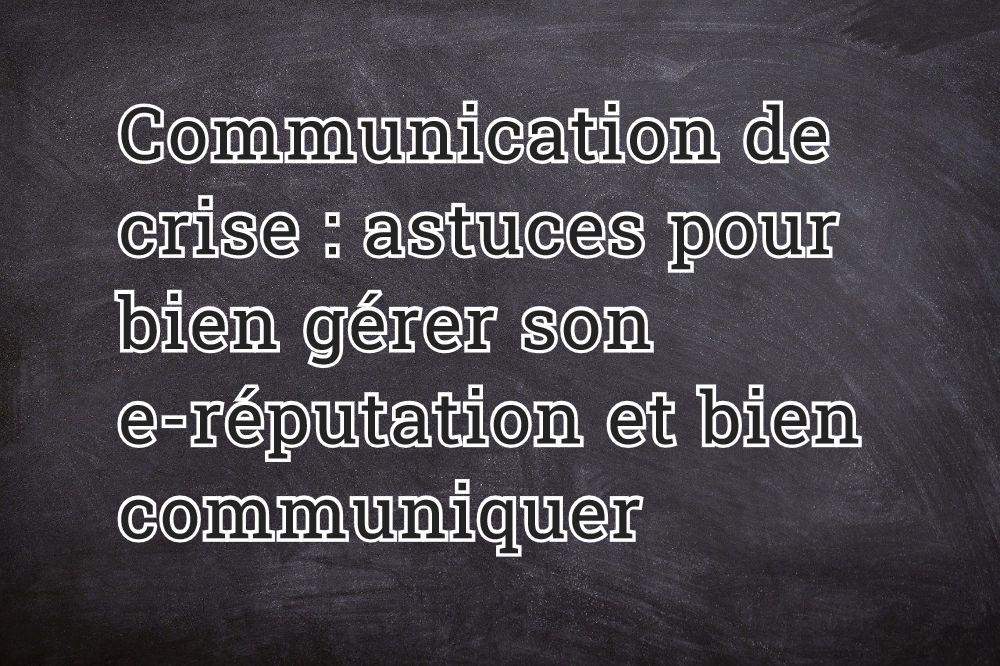 Communication de crise : astuces pour bien gérer son e-réputation et bien communiquer