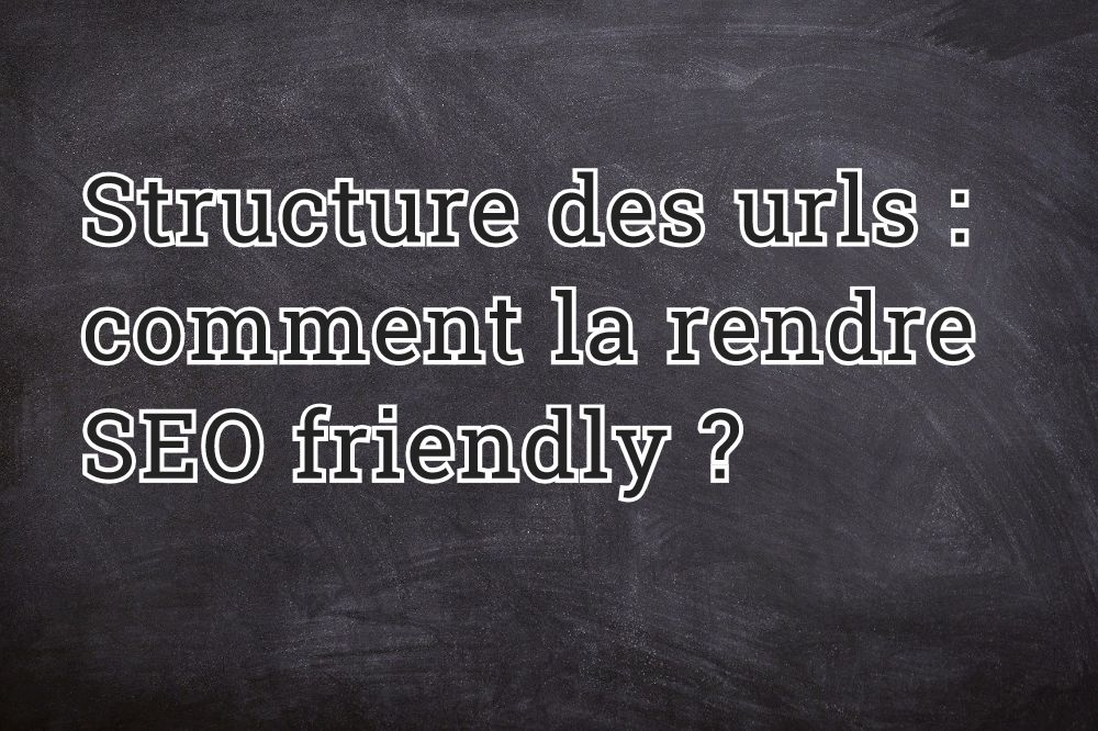 Structure des urls : comment la rendre SEO friendly ?
