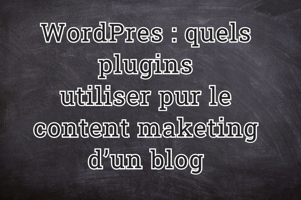 WordPress : quels sont les plugins à utiliser pour le content marketing d'un blog ?