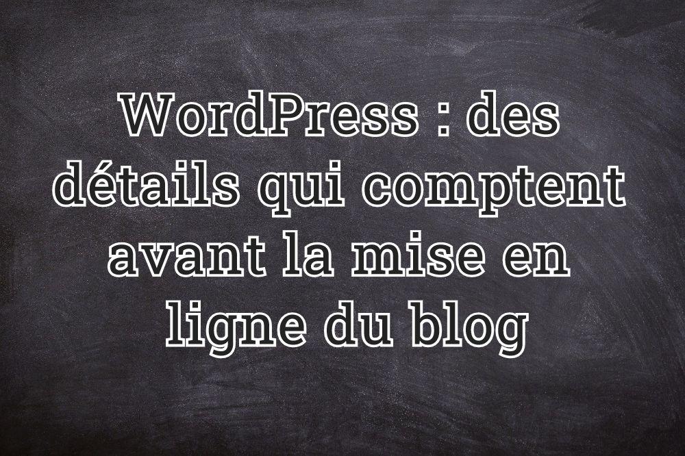 WordPress : des détails qui comptent avant la mise en ligne du blog