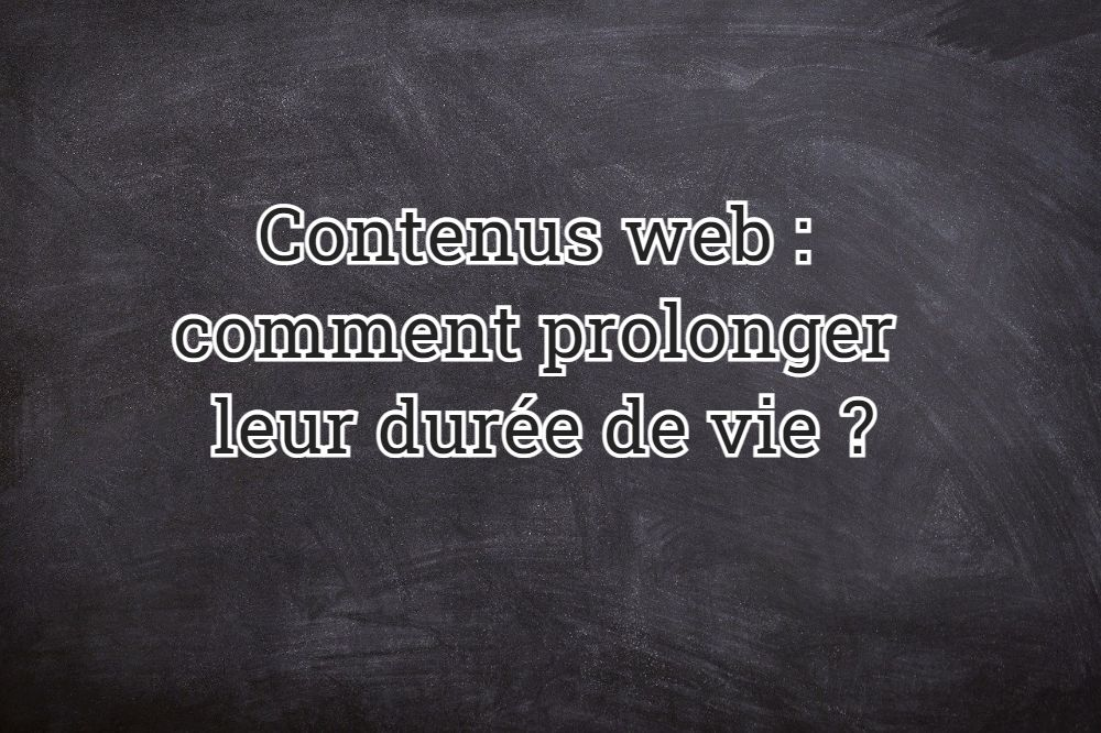 Contenus web : comment prolonger leur durée de vie ?